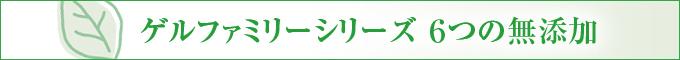 「ゲルファミリーシリーズ」6つの無添加